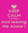 KEEP CALM That Nigga Aint leaving Me Alone ! - Personalised Poster A4 size