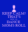 KEEP CALM! THAT'S HOW US DANCE  MOMS ROLL - Personalised Poster A4 size
