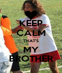 KEEP CALM THAT'S MY BROTHER - Personalised Poster A4 size