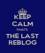 KEEP CALM THAT'S  THE LAST REBLOG - Personalised Poster A4 size