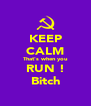 KEEP CALM That's when you RUN ! Bitch - Personalised Poster A4 size