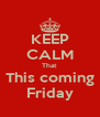 KEEP CALM That This coming Friday - Personalised Poster A4 size