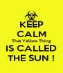 KEEP CALM That Yellow Thing IS CALLED THE SUN ! - Personalised Poster A4 size