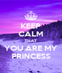 KEEP CALM THAT YOU ARE MY PRINCESS - Personalised Poster A4 size