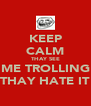 KEEP CALM THAY SEE ME TROLLING THAY HATE IT - Personalised Poster A4 size