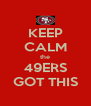KEEP CALM the 49ERS GOT THIS - Personalised Poster A4 size