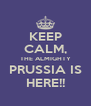 KEEP CALM, THE ALMIGHTY PRUSSIA IS HERE!! - Personalised Poster A4 size