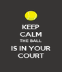 KEEP CALM THE BALL IS IN YOUR COURT - Personalised Poster A4 size