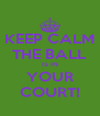 KEEP CALM THE BALL IS IN YOUR COURT! - Personalised Poster A4 size