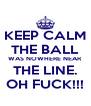 KEEP CALM THE BALL WAS NOWHERE NEAR THE LINE. OH FUCK!!! - Personalised Poster A4 size