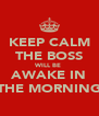 KEEP CALM THE BOSS WILL BE  AWAKE IN THE MORNING - Personalised Poster A4 size