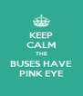 KEEP CALM THE BUSES HAVE PINK EYE - Personalised Poster A4 size