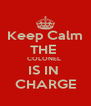 Keep Calm THE  COLONEL  IS IN  CHARGE - Personalised Poster A4 size