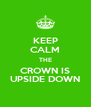 KEEP CALM THE CROWN IS UPSIDE DOWN - Personalised Poster A4 size