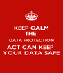 KEEP CALM THE  DATA PROTECTION ACT CAN KEEP  YOUR DATA SAFE - Personalised Poster A4 size