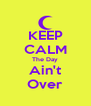 KEEP CALM The Day Ain't Over - Personalised Poster A4 size