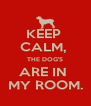 KEEP  CALM,  THE DOG'S ARE IN  MY ROOM. - Personalised Poster A4 size