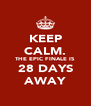 KEEP CALM. THE EPIC FINALE IS 28 DAYS AWAY - Personalised Poster A4 size