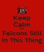 Keep Calm The Falcons Still In This Thing - Personalised Poster A4 size
