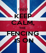 KEEP CALM, THE  FENCING  IS ON - Personalised Poster A4 size