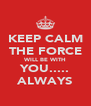 KEEP CALM THE FORCE WILL BE WITH YOU..... ALWAYS - Personalised Poster A4 size