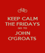 KEEP CALM THE FRIDAYS GO TO JOHN O'GROATS - Personalised Poster A4 size