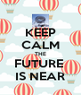 KEEP CALM THE FUTURE  IS NEAR - Personalised Poster A4 size