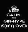 KEEP CALM.. THE GIN-HYPE IS(N'T) OVER - Personalised Poster A4 size