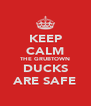 KEEP CALM THE GRUBTOWN DUCKS ARE SAFE - Personalised Poster A4 size
