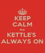 KEEP CALM the KETTLE'S  ALWAYS ON - Personalised Poster A4 size