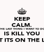 KEEP CALM. THE LAST THING I WANT TO DO IS KILL YOU (BUT ITS ON THE LIST) - Personalised Poster A4 size