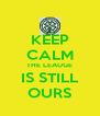 KEEP CALM THE LEAUGE IS STILL OURS - Personalised Poster A4 size