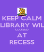 KEEP CALM THE LIBRARY WILL BE CLOSED AT RECESS - Personalised Poster A4 size