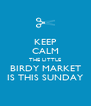 KEEP CALM THE LITTLE BIRDY MARKET IS THIS SUNDAY - Personalised Poster A4 size