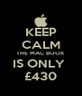 KEEP CALM THE MAC BOOK IS ONLY  £430 - Personalised Poster A4 size