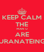 KEEP CALM THE MAN U ARE URANATEING - Personalised Poster A4 size