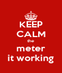 KEEP CALM the meter it working - Personalised Poster A4 size