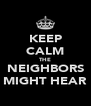 KEEP CALM THE NEIGHBORS MIGHT HEAR - Personalised Poster A4 size