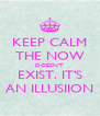 KEEP CALM THE NOW DOESN'T EXIST. IT'S AN ILLUSIION - Personalised Poster A4 size