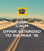 KEEP CALM THE OFFER EXTENDED TO 6th MAR '16 - Personalised Poster A4 size