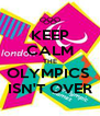 KEEP CALM THE OLYMPICS  ISN'T OVER - Personalised Poster A4 size