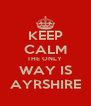 KEEP CALM THE ONLY  WAY IS AYRSHIRE - Personalised Poster A4 size