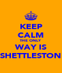 KEEP CALM THE ONLY WAY IS SHETTLESTON - Personalised Poster A4 size