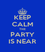 KEEP CALM THE PARTY IS NEAR - Personalised Poster A4 size