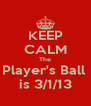 KEEP CALM The Player's Ball  is 3/1/13 - Personalised Poster A4 size