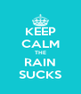 KEEP CALM THE RAIN SUCKS - Personalised Poster A4 size