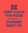 KEEP CALM THE ROSE Are Going To DUNDEE WEST FC - Personalised Poster A4 size