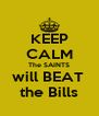 KEEP CALM The SAINTS will BEAT  the Bills - Personalised Poster A4 size