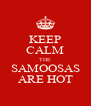KEEP CALM THE SAMOOSAS ARE HOT - Personalised Poster A4 size
