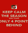KEEP CALM THE SEASON AINT OVER ONLY 4 POINTS BEHIND - Personalised Poster A4 size